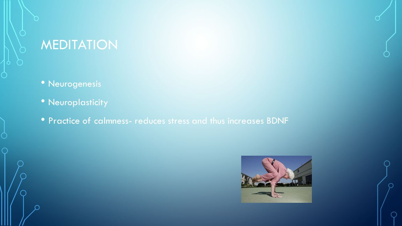 MEDITATION Neurogenesis Neuroplasticity Practice of calmness- reduces stress and thus increases BDNF
