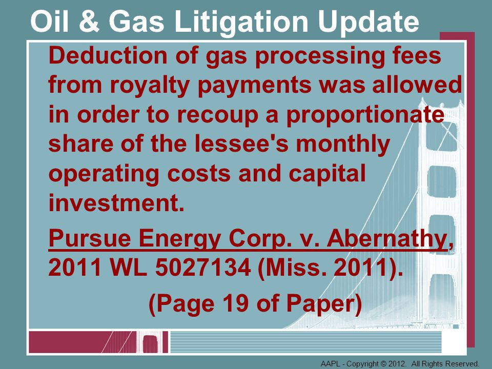 Oil & Gas Litigation Update Deduction of gas processing fees from royalty payments was allowed in order to recoup a proportionate share of the lessee s monthly operating costs and capital investment.