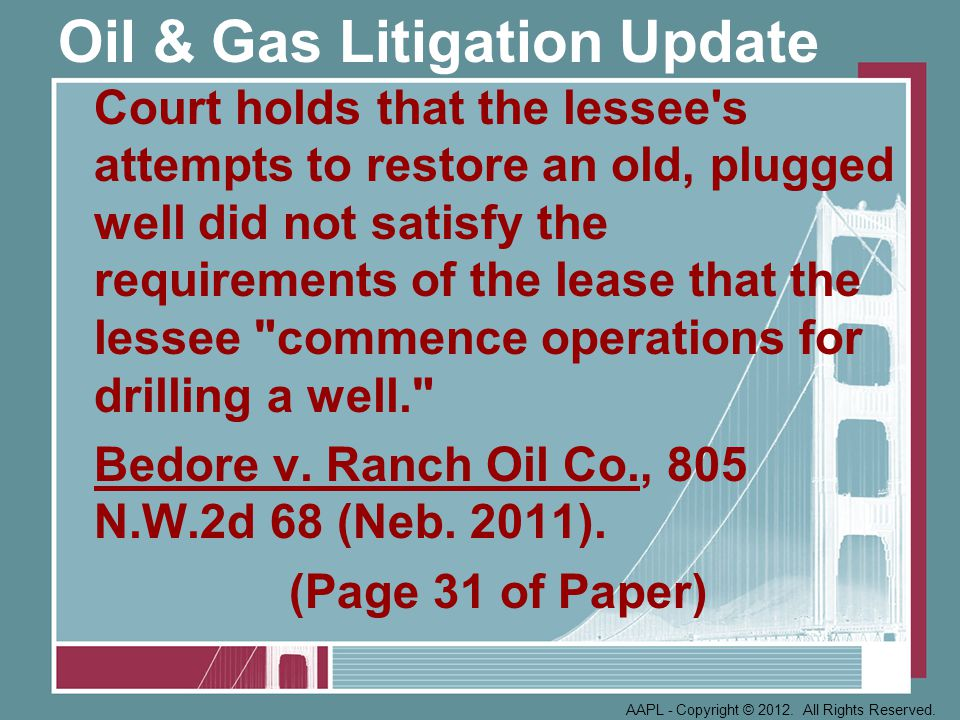 Oil & Gas Litigation Update Court holds that the lessee s attempts to restore an old, plugged well did not satisfy the requirements of the lease that the lessee commence operations for drilling a well. Bedore v.