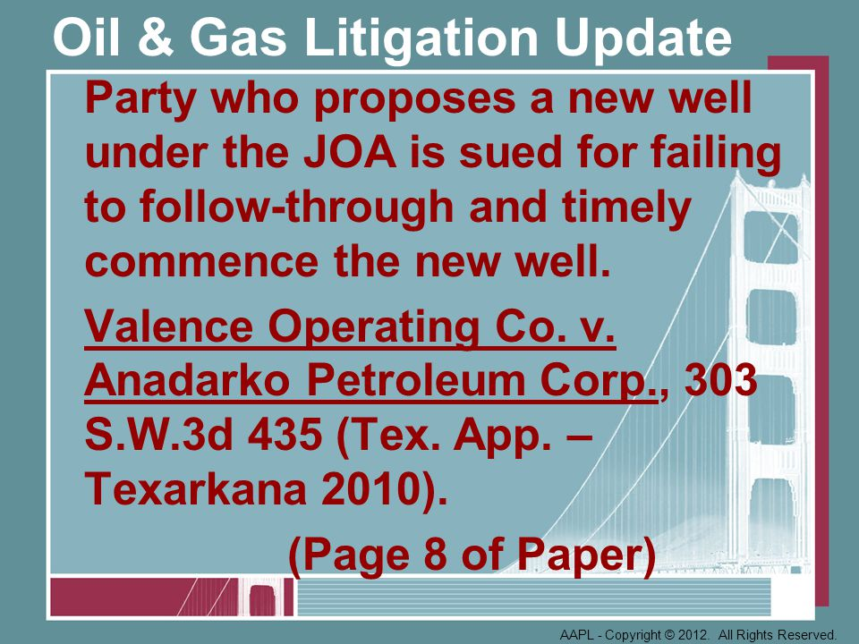 Oil & Gas Litigation Update New Operator (not a successor to prior Operator) found to be bound by terms of JOA even though he did not sign it; Court determines scope of exculpatory clause, duty to not plug well without notice to non-operators and other issues.
