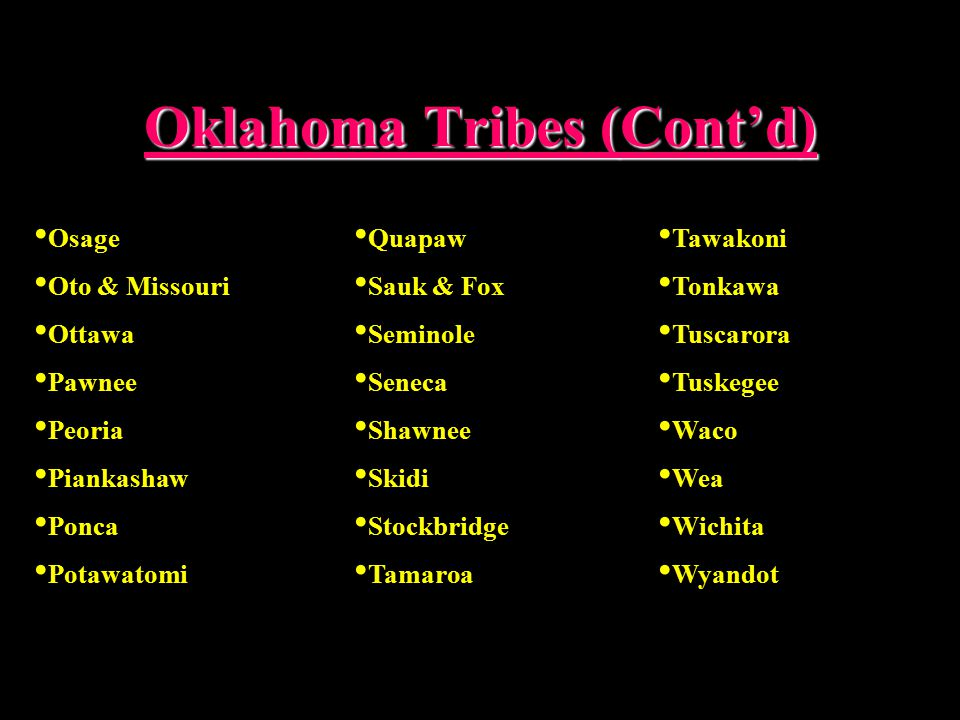 Oklahoma Tribes (Cont'd) Osage Oto & Missouri Ottawa Pawnee Peoria Piankashaw Ponca Potawatomi Quapaw Sauk & Fox Seminole Seneca Shawnee Skidi Stockbridge Tamaroa Tawakoni Tonkawa Tuscarora Tuskegee Waco Wea Wichita Wyandot