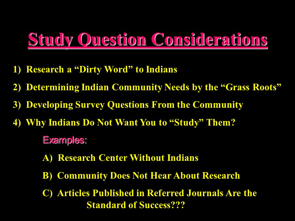 Study Question Considerations 1) Research a Dirty Word to Indians 2) Determining Indian Community Needs by the Grass Roots 3) Developing Survey Questions From the Community 4) Why Indians Do Not Want You to Study Them?Examples: A) Research Center Without Indians B) Community Does Not Hear About Research C) Articles Published in Referred Journals Are the Standard of Success???