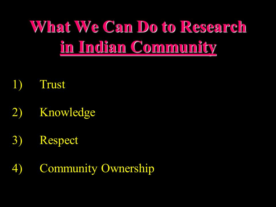 What We Can Do to Research in Indian Community 1)Trust 2)Knowledge 3)Respect 4)Community Ownership