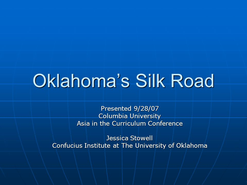 Oklahoma's Silk Road Presented 9/28/07 Columbia University Asia in the Curriculum Conference Jessica Stowell Confucius Institute at The University of Oklahoma