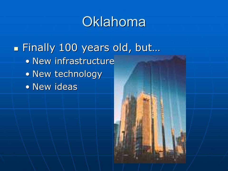 Oklahoma Finally 100 years old, but… Finally 100 years old, but… New infrastructureNew infrastructure New technologyNew technology New ideasNew ideas