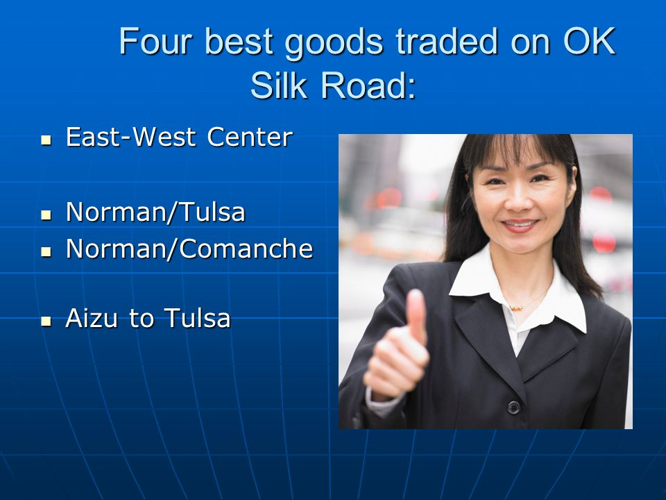 Four best goods traded on OK Silk Road: East-West Center East-West Center Norman/Tulsa Norman/Tulsa Norman/Comanche Norman/Comanche Aizu to Tulsa Aizu to Tulsa