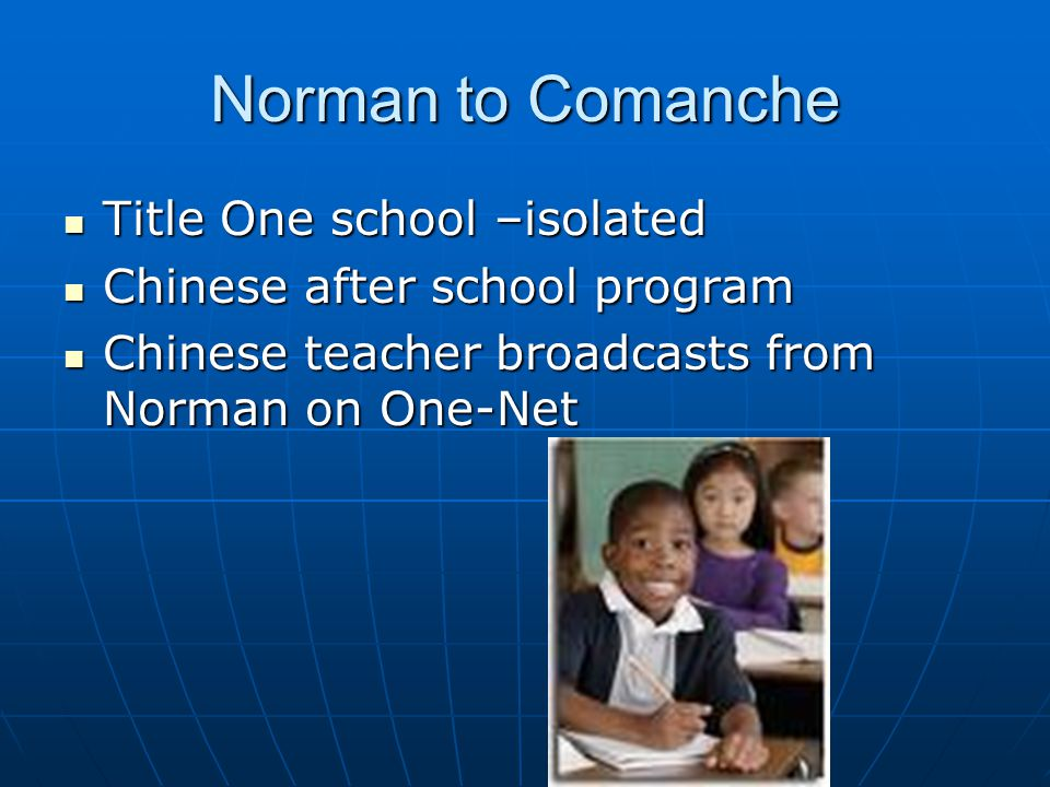Norman to Comanche Title One school –isolated Title One school –isolated Chinese after school program Chinese after school program Chinese teacher broadcasts from Norman on One-Net Chinese teacher broadcasts from Norman on One-Net
