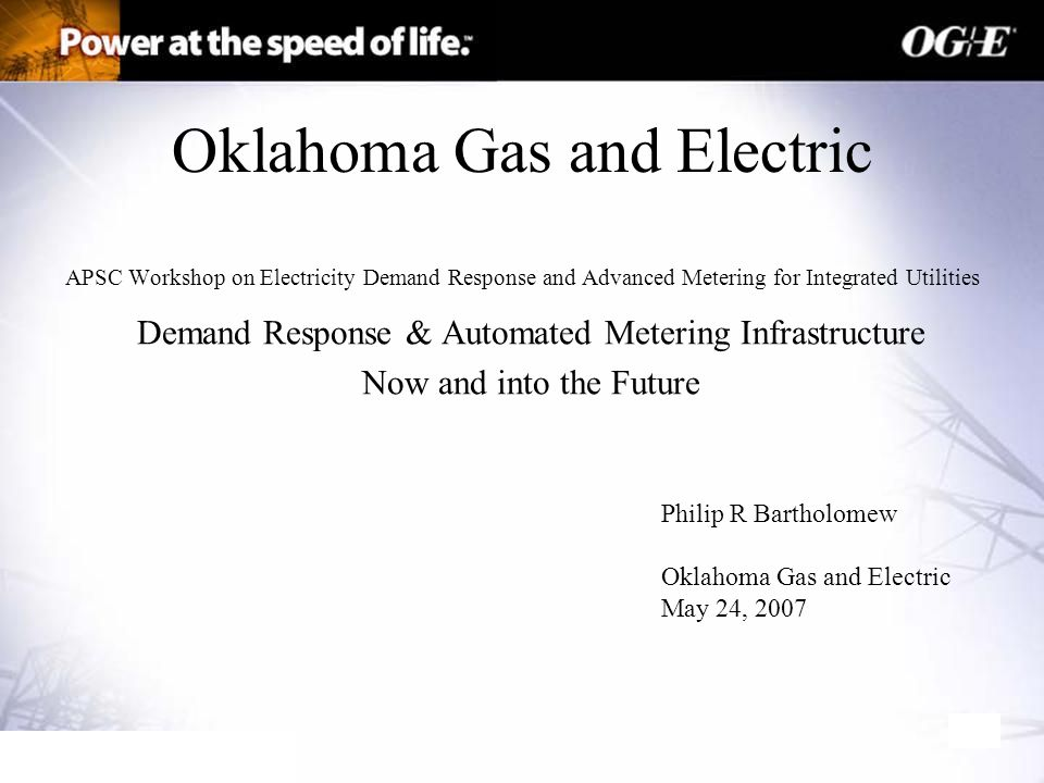Oklahoma Gas and Electric APSC Workshop on Electricity Demand Response and Advanced Metering for Integrated Utilities Demand Response & Automated Metering Infrastructure Now and into the Future Philip R Bartholomew Oklahoma Gas and Electric May 24, 2007