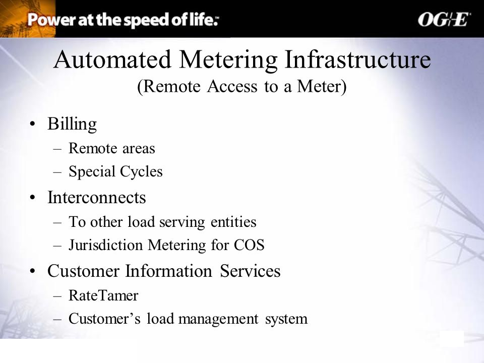 Automated Metering Infrastructure (Remote Access to a Meter) Billing –Remote areas –Special Cycles Interconnects –To other load serving entities –Jurisdiction Metering for COS Customer Information Services –RateTamer –Customer's load management system