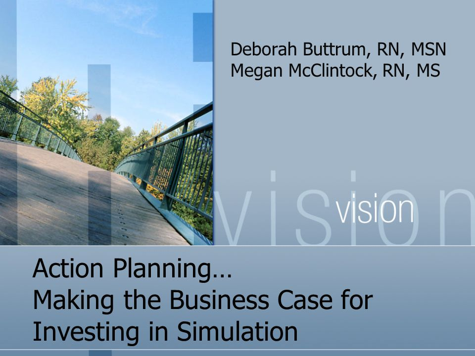 Action Planning… Making the Business Case for Investing in Simulation Deborah Buttrum, RN, MSN Megan McClintock, RN, MS