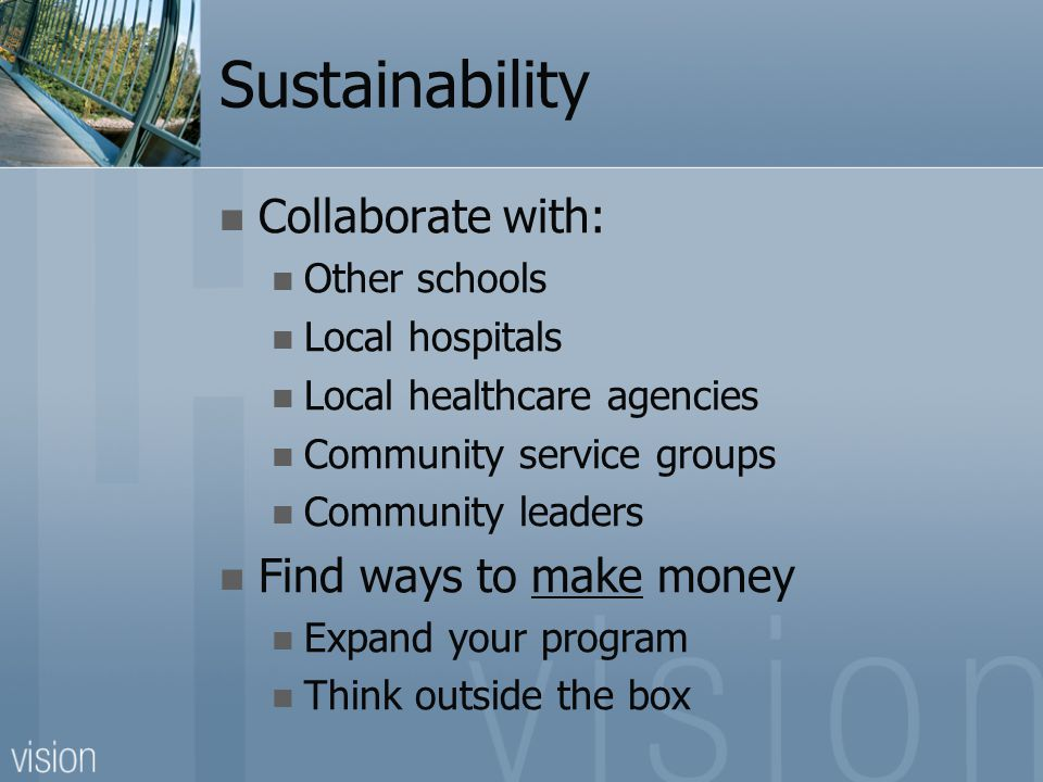 Sustainability Collaborate with: Other schools Local hospitals Local healthcare agencies Community service groups Community leaders Find ways to make