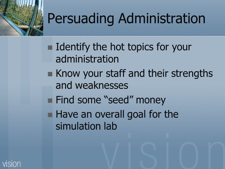 "Persuading Administration Identify the hot topics for your administration Know your staff and their strengths and weaknesses Find some ""seed"" money Ha"
