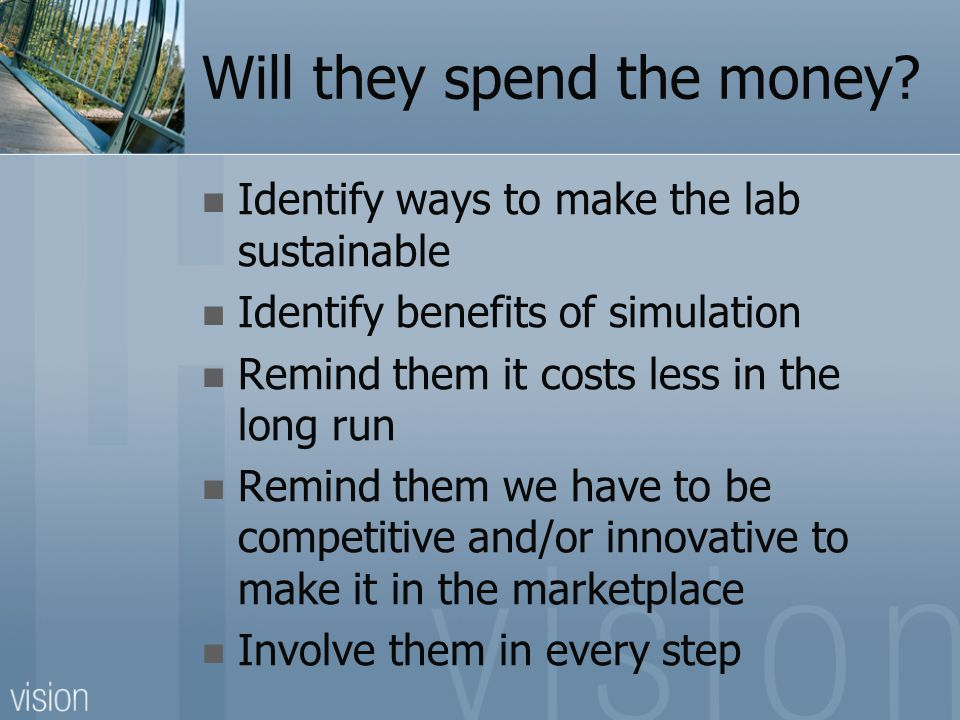 Will they spend the money? Identify ways to make the lab sustainable Identify benefits of simulation Remind them it costs less in the long run Remind