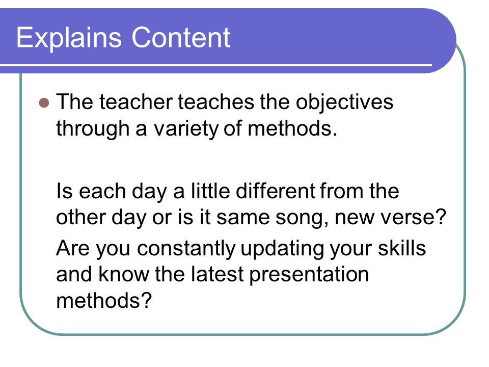 Explains Content The teacher teaches the objectives through a variety of methods.