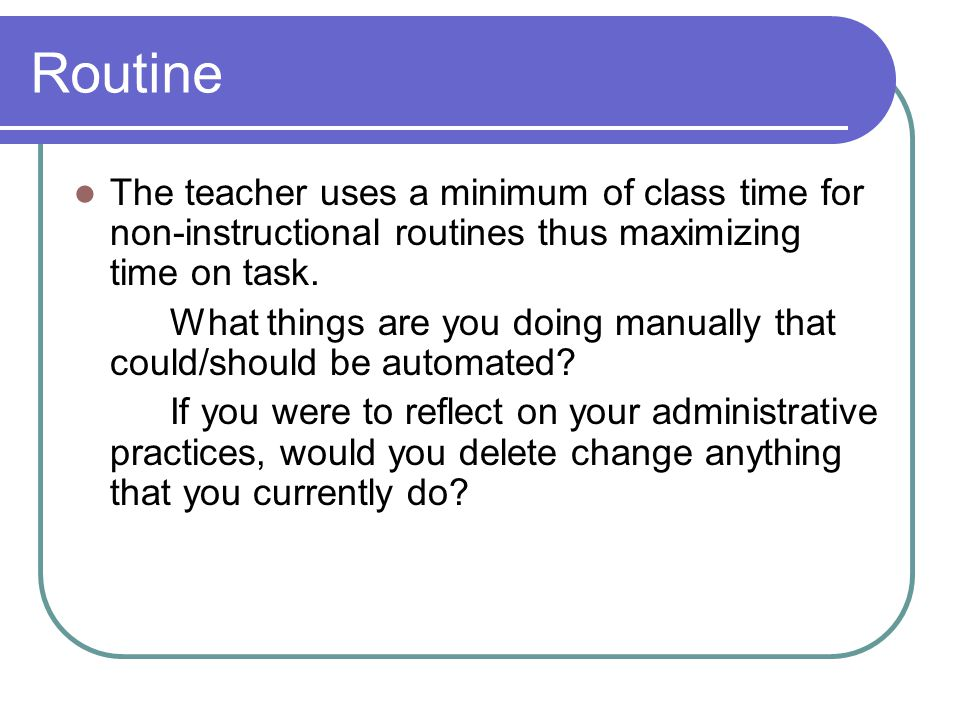Routine The teacher uses a minimum of class time for non-instructional routines thus maximizing time on task.
