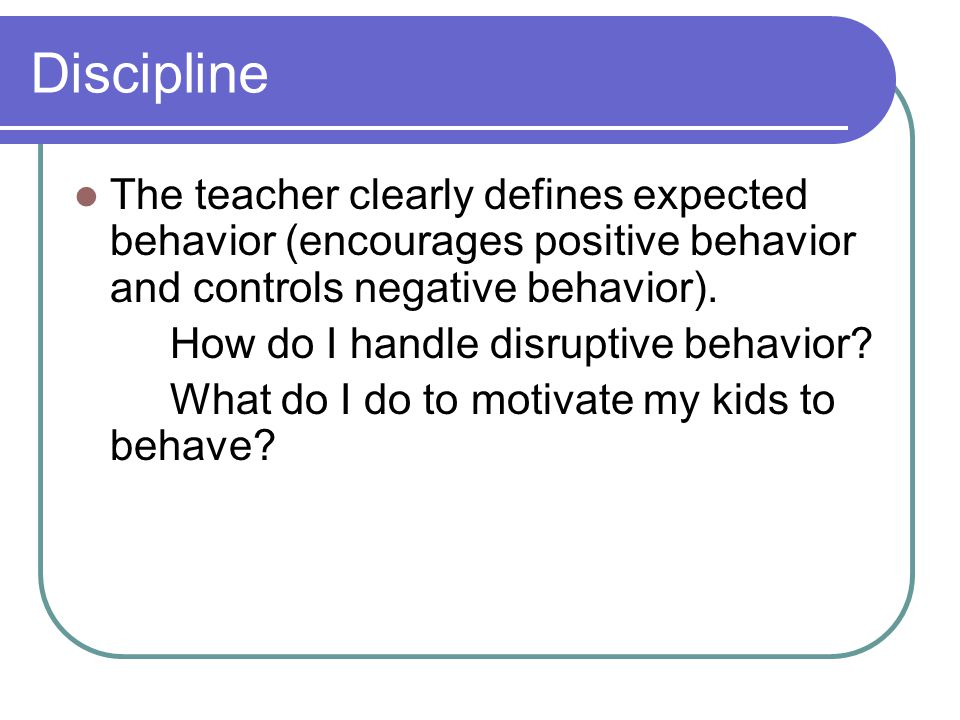 Discipline The teacher clearly defines expected behavior (encourages positive behavior and controls negative behavior).