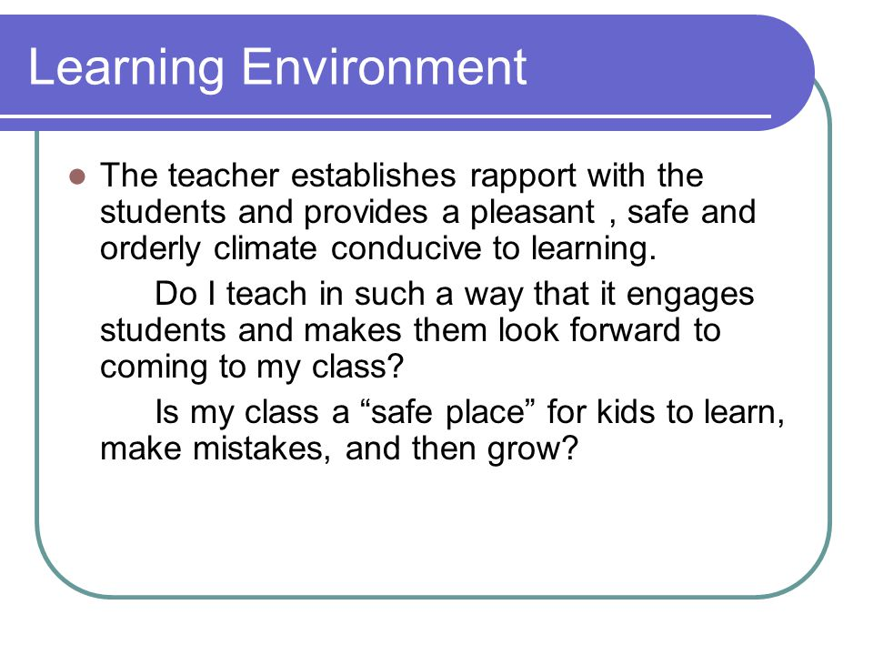 Learning Environment The teacher establishes rapport with the students and provides a pleasant, safe and orderly climate conducive to learning.