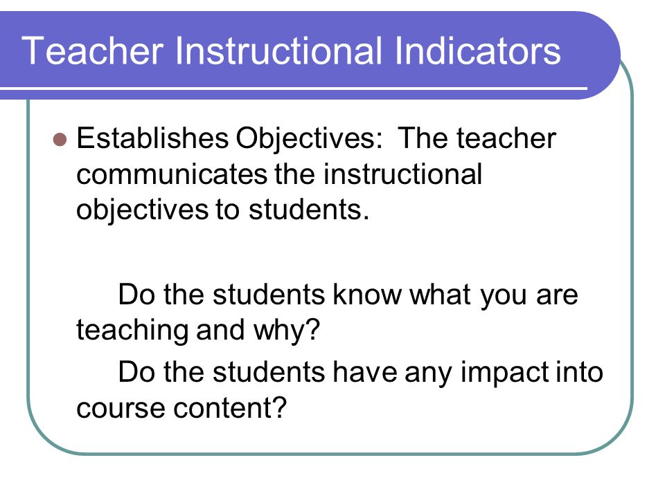 Teacher Instructional Indicators Establishes Objectives: The teacher communicates the instructional objectives to students.