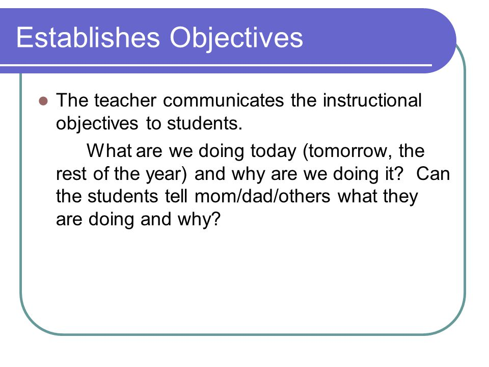Establishes Objectives The teacher communicates the instructional objectives to students.