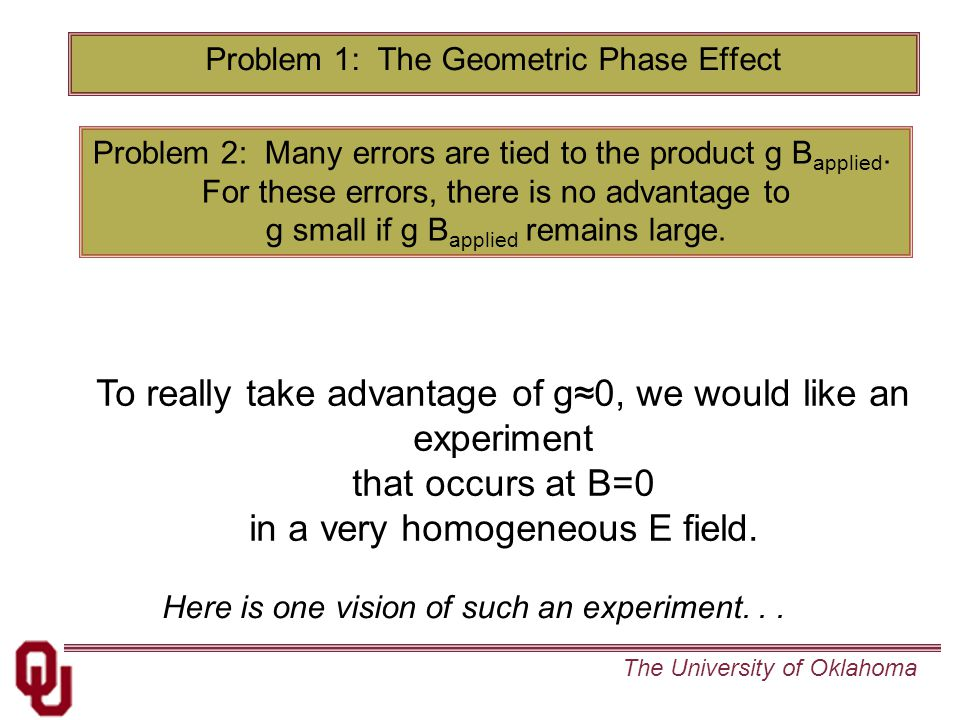 The University of Oklahoma To really take advantage of g≈0, we would like an experiment that occurs at B=0 in a very homogeneous E field.