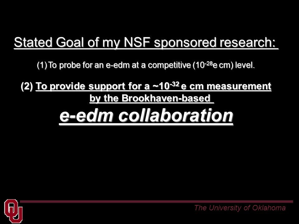 The University of Oklahoma Stated Goal of my NSF sponsored research: (1)To probe for an e-edm at a competitive (10 -28 e cm) level.