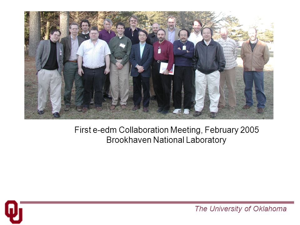 The University of Oklahoma First e-edm Collaboration Meeting, February 2005 Brookhaven National Laboratory