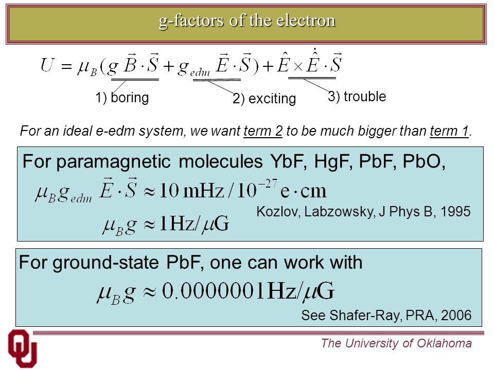 The University of Oklahoma g-factors of the electron For paramagnetic molecules YbF, HgF, PbF, PbO, For an ideal e-edm system, we want term 2 to be much bigger than term 1.