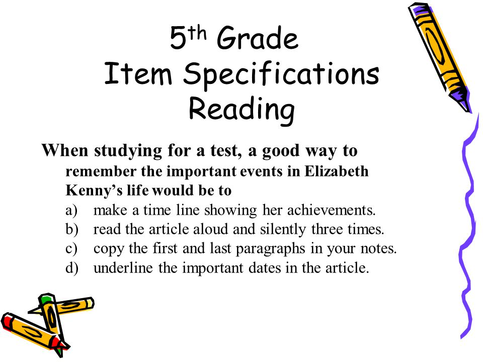 5 th Grade Item Specifications Reading When studying for a test, a good way to remember the important events in Elizabeth Kenny's life would be to a)make a time line showing her achievements.