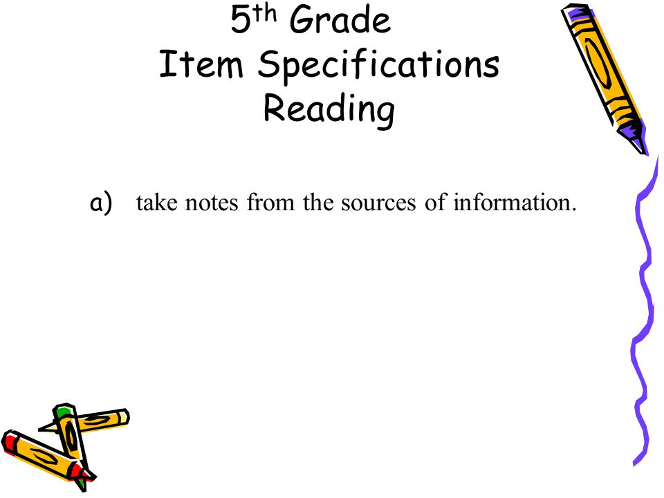 5 th Grade Item Specifications Reading a) take notes from the sources of information.