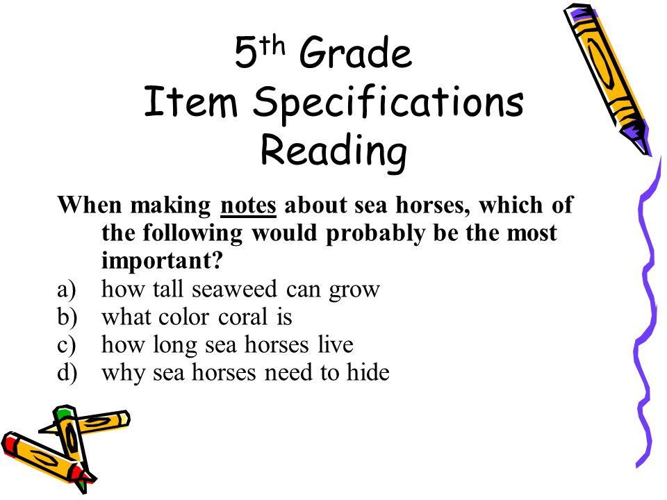5 th Grade Item Specifications Reading When making notes about sea horses, which of the following would probably be the most important.