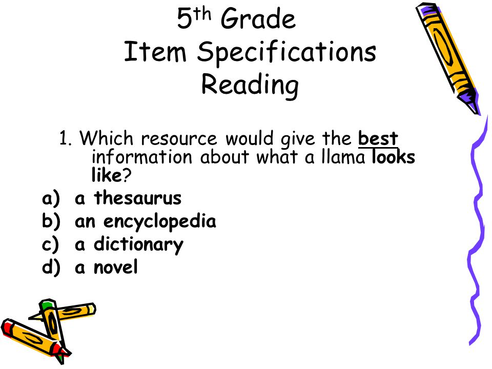 5 th Grade Item Specifications Reading 1. Which resource would give the best information about what a llama looks like? a)a thesaurus b)an encyclopedi