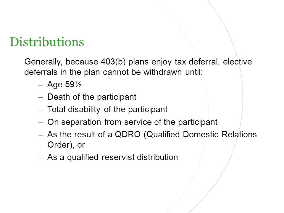 Distributions Generally, because 403(b) plans enjoy tax deferral, elective deferrals in the plan cannot be withdrawn until: –Age 59½ –Death of the participant –Total disability of the participant –On separation from service of the participant –As the result of a QDRO (Qualified Domestic Relations Order), or –As a qualified reservist distribution