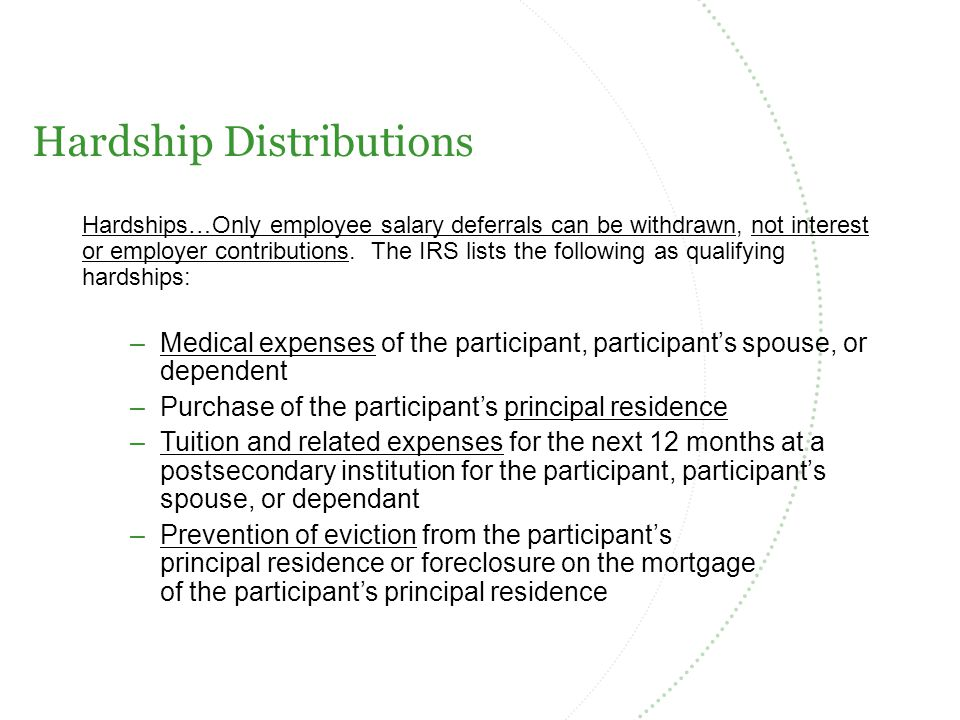 Hardship Distributions Hardships…Only employee salary deferrals can be withdrawn, not interest or employer contributions.