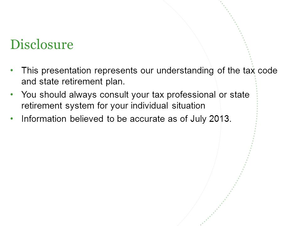 Disclosure This presentation represents our understanding of the tax code and state retirement plan.