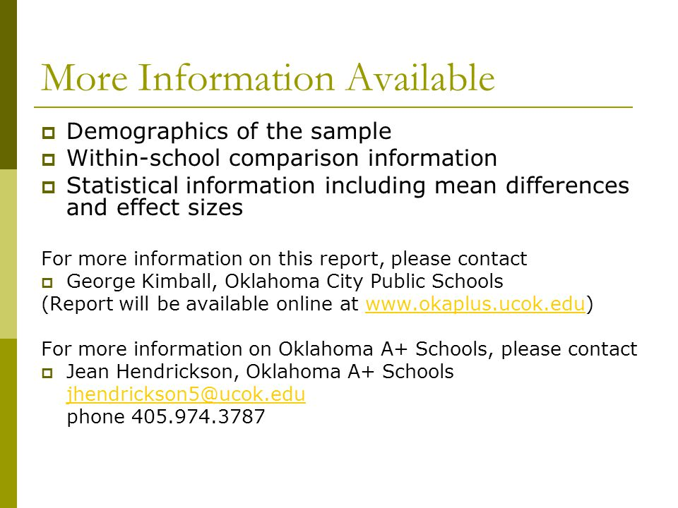 More Information Available  Demographics of the sample  Within-school comparison information  Statistical information including mean differences and effect sizes For more information on this report, please contact  George Kimball, Oklahoma City Public Schools (Report will be available online at www.okaplus.ucok.edu)www.okaplus.ucok.edu For more information on Oklahoma A+ Schools, please contact  Jean Hendrickson, Oklahoma A+ Schools jhendrickson5@ucok.edu phone 405.974.3787