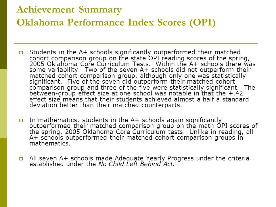 Achievement Summary Oklahoma Performance Index Scores (OPI)  Students in the A+ schools significantly outperformed their matched cohort comparison group on the state OPI reading scores of the spring, 2005 Oklahoma Core Curriculum Tests.