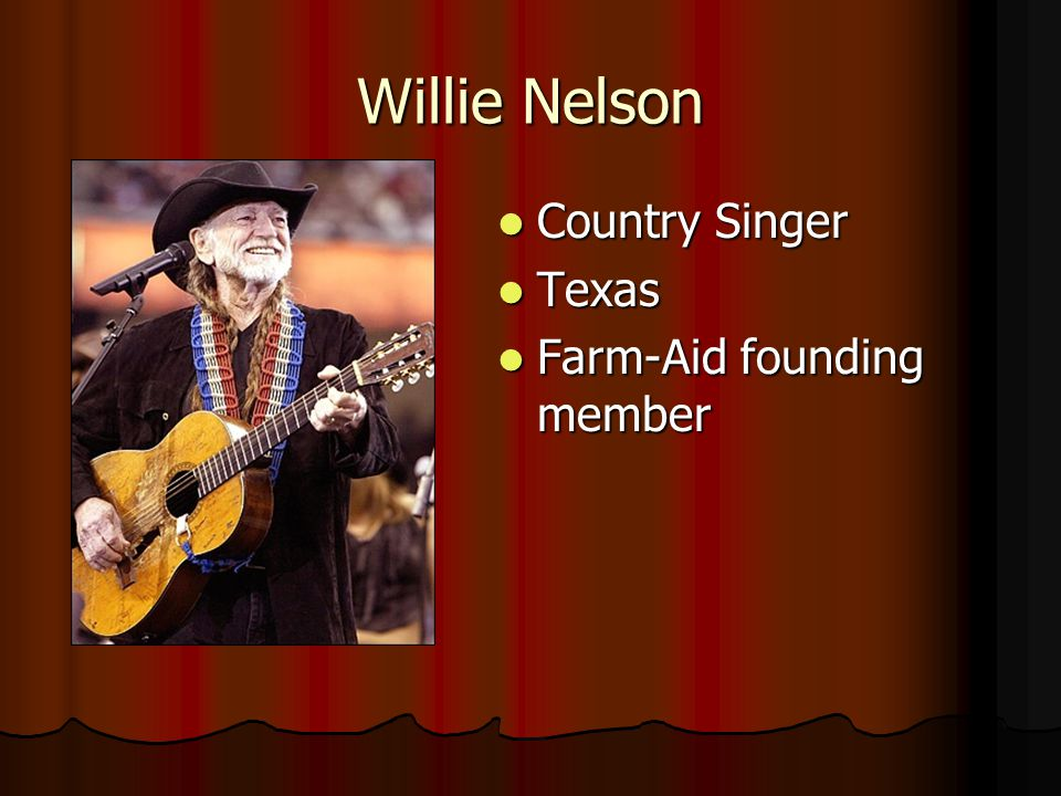 Willie Nelson Country Singer Country Singer Texas Texas Farm-Aid founding member Farm-Aid founding member