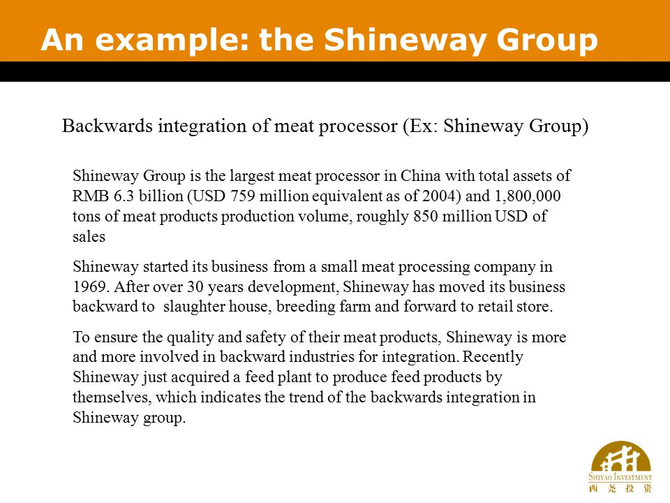 An example: the Shineway Group Backwards integration of meat processor (Ex: Shineway Group) Shineway Group is the largest meat processor in China with total assets of RMB 6.3 billion (USD 759 million equivalent as of 2004) and 1,800,000 tons of meat products production volume, roughly 850 million USD of sales Shineway started its business from a small meat processing company in 1969.