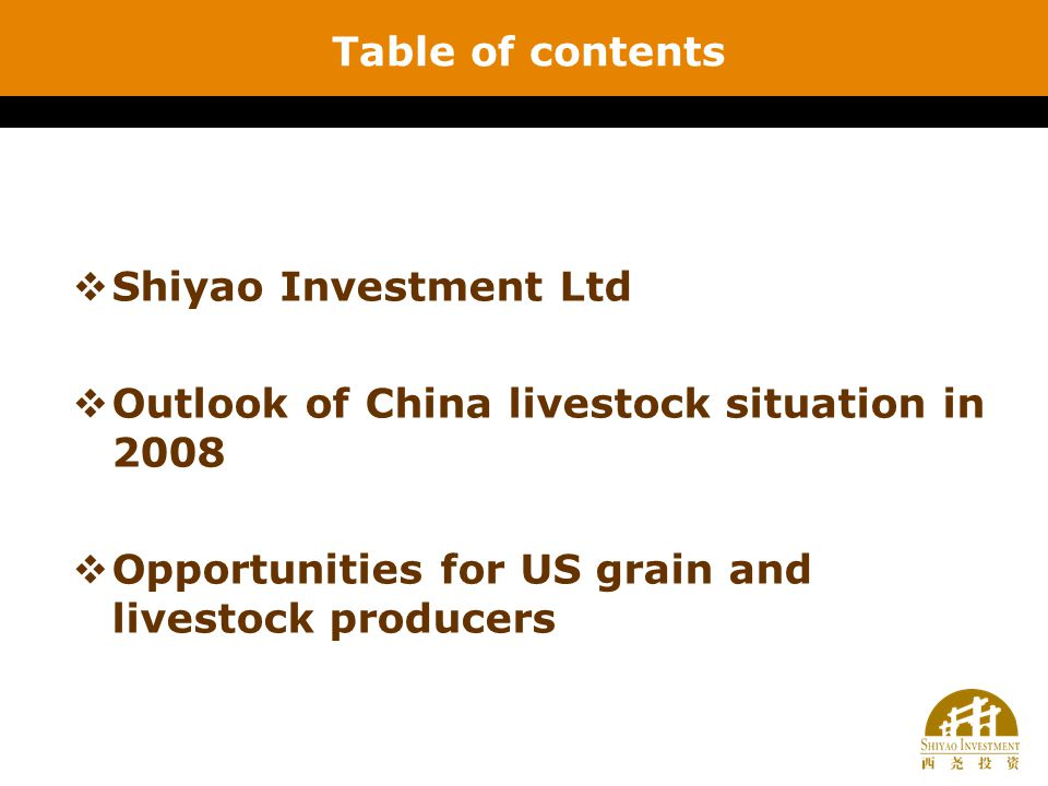 Table of contents  Shiyao Investment Ltd  Outlook of China livestock situation in 2008  Opportunities for US grain and livestock producers