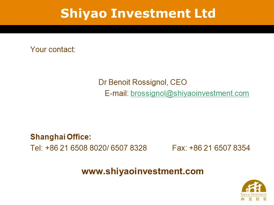 Your contact: Dr Benoit Rossignol, CEO E-mail: brossignol@shiyaoinvestment.combrossignol@shiyaoinvestment.com Shanghai Office: Tel: +86 21 6508 8020/ 6507 8328 Fax: +86 21 6507 8354 www.shiyaoinvestment.com Shiyao Investment Ltd