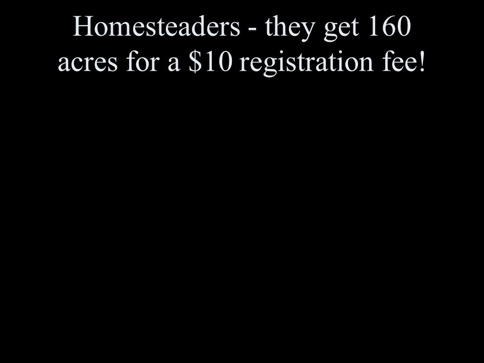 Homesteaders - they get 160 acres for a $10 registration fee!