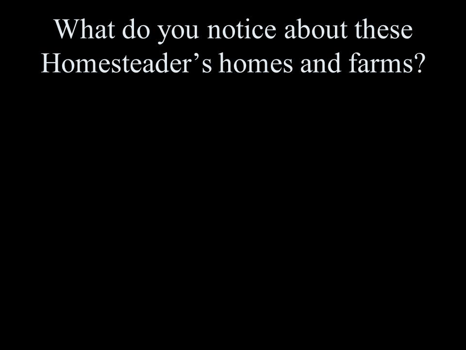 What do you notice about these Homesteader's homes and farms?