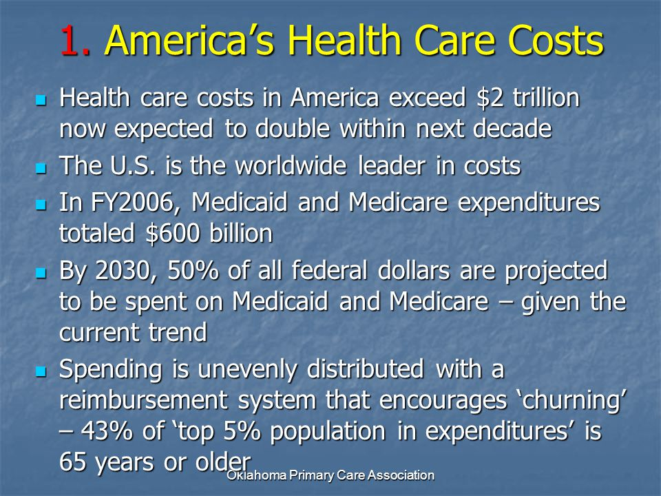 Oklahoma Primary Care Association 1. America's Health Care Costs Health care costs in America exceed $2 trillion now expected to double within next de
