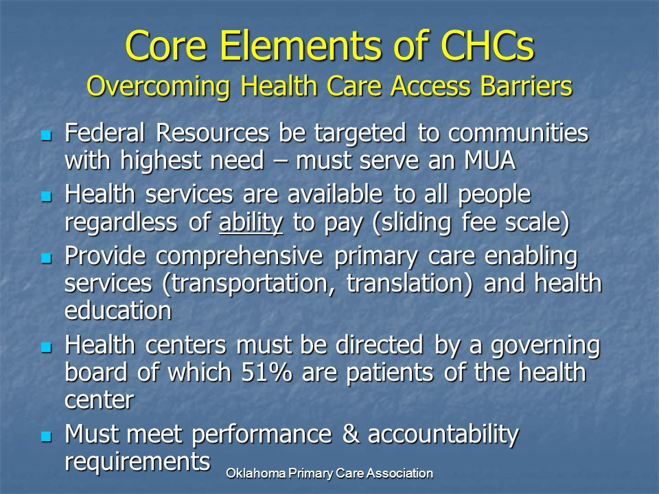 Core Elements of CHCs Overcoming Health Care Access Barriers Federal Resources be targeted to communities with highest need – must serve an MUA Federa