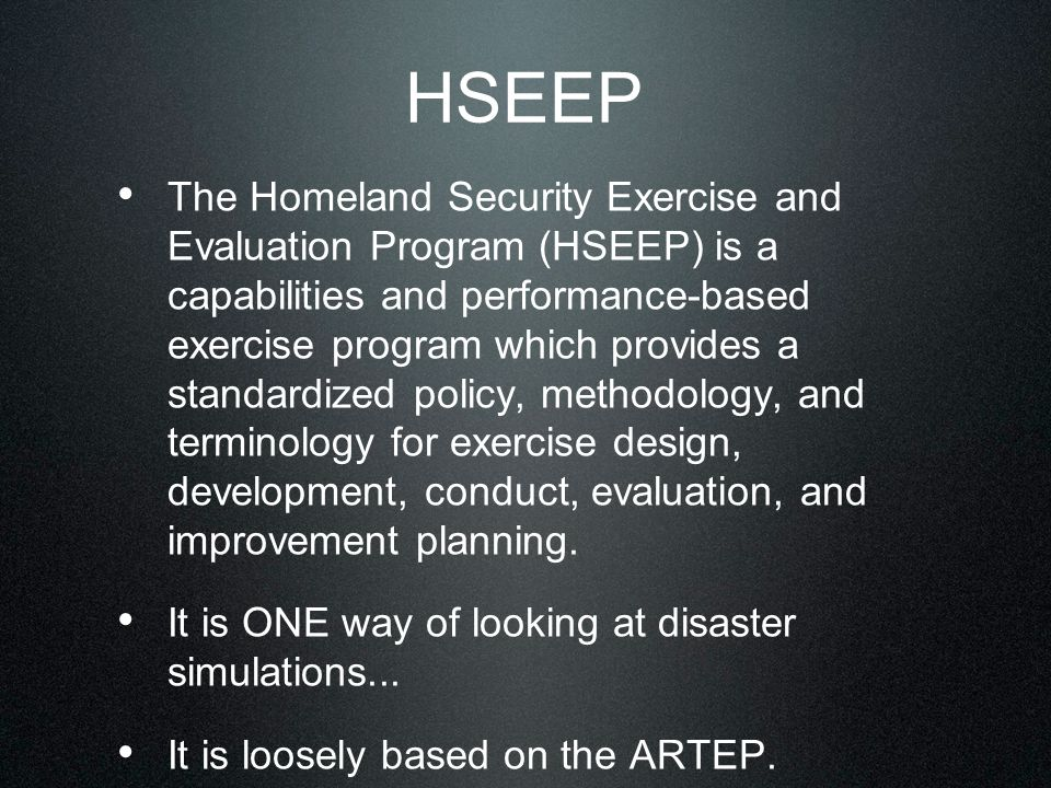 HSEEP The Homeland Security Exercise and Evaluation Program (HSEEP) is a capabilities and performance-based exercise program which provides a standardized policy, methodology, and terminology for exercise design, development, conduct, evaluation, and improvement planning.