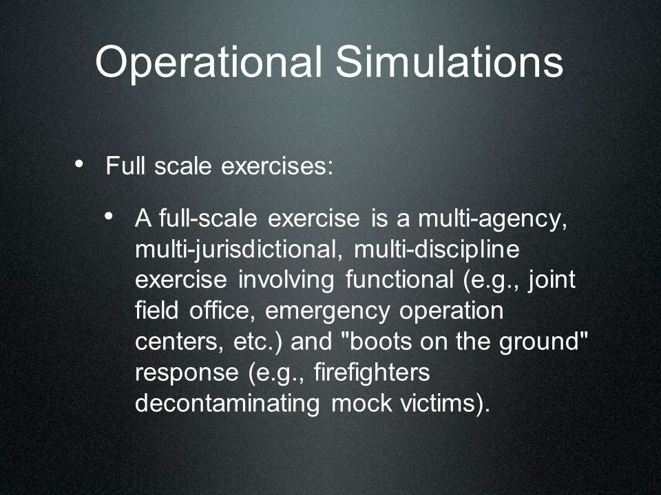 Operational Simulations Full scale exercises: A full-scale exercise is a multi-agency, multi-jurisdictional, multi-discipline exercise involving functional (e.g., joint field office, emergency operation centers, etc.) and boots on the ground response (e.g., firefighters decontaminating mock victims).