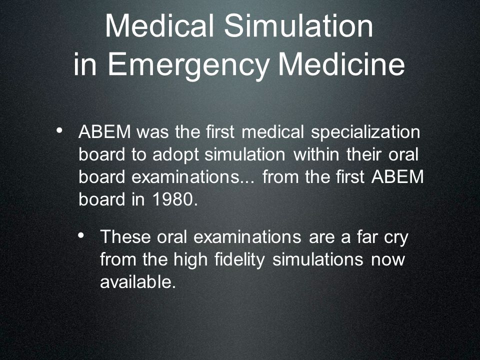 Medical Simulation in Emergency Medicine ABEM was the first medical specialization board to adopt simulation within their oral board examinations...