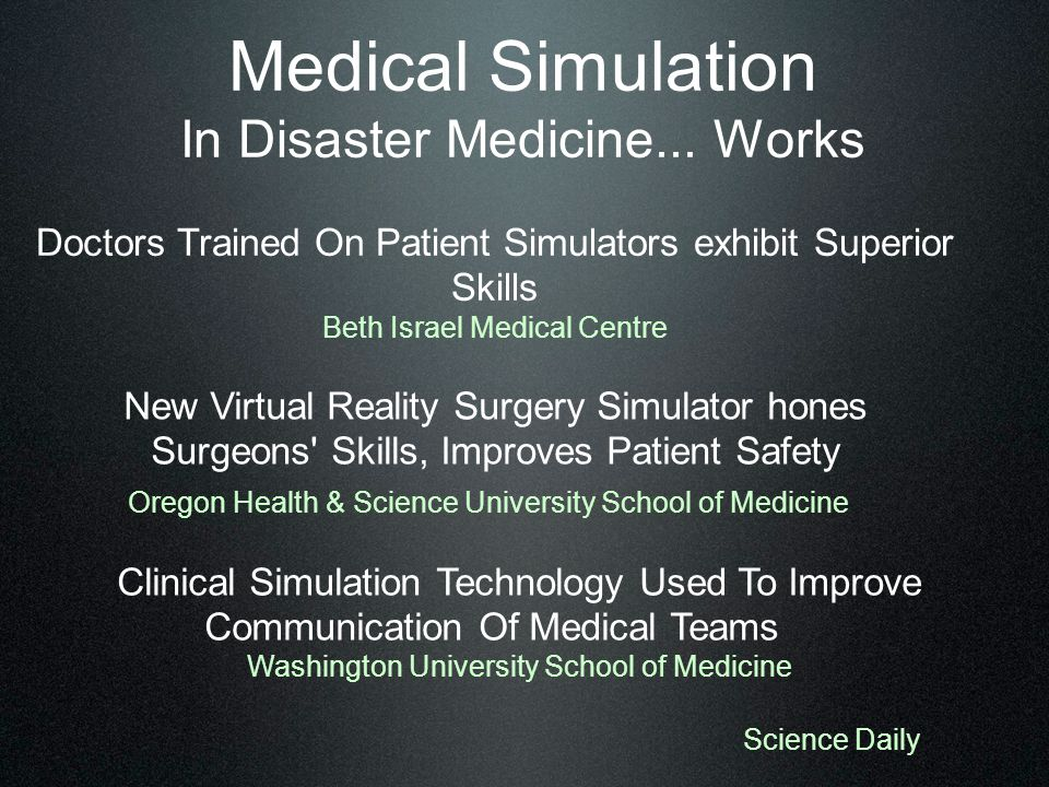 Doctors Trained On Patient Simulators exhibit Superior Skills Beth Israel Medical Centre New Virtual Reality Surgery Simulator hones Surgeons Skills, Improves Patient Safety Oregon Health & Science University School of Medicine Clinical Simulation Technology Used To Improve Communication Of Medical Teams Washington University School of Medicine Science Daily Medical Simulation In Disaster Medicine...