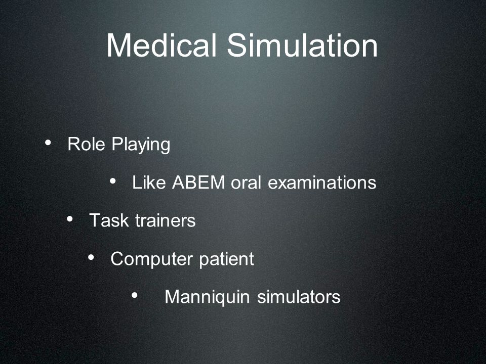 Role Playing Like ABEM oral examinations Task trainers Computer patient Manniquin simulators Medical Simulation