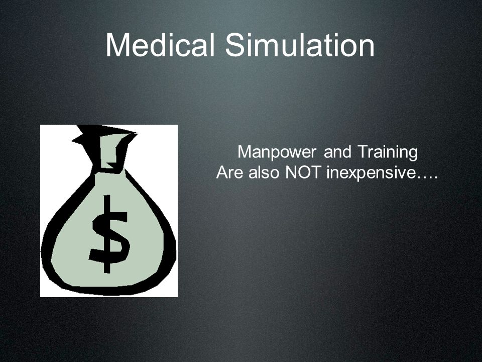 Manpower and Training Are also NOT inexpensive…. Medical Simulation